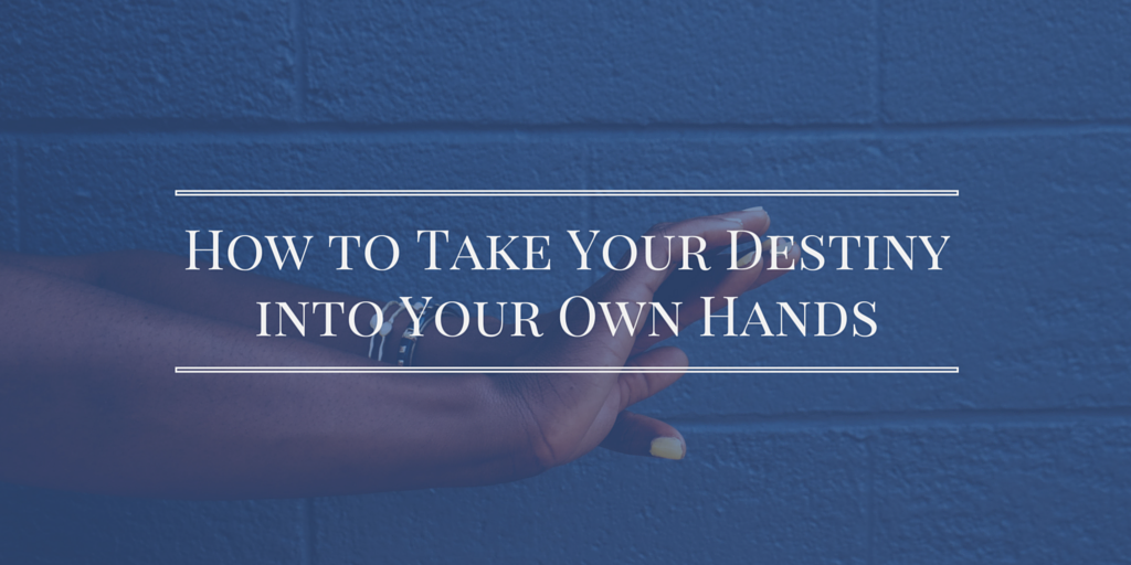 Take Your Destiny In Your Own Hands