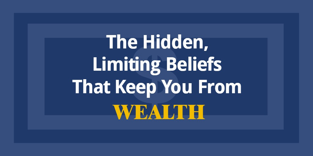 The Hidden, Limiting Beliefs That Keep You From Wealth