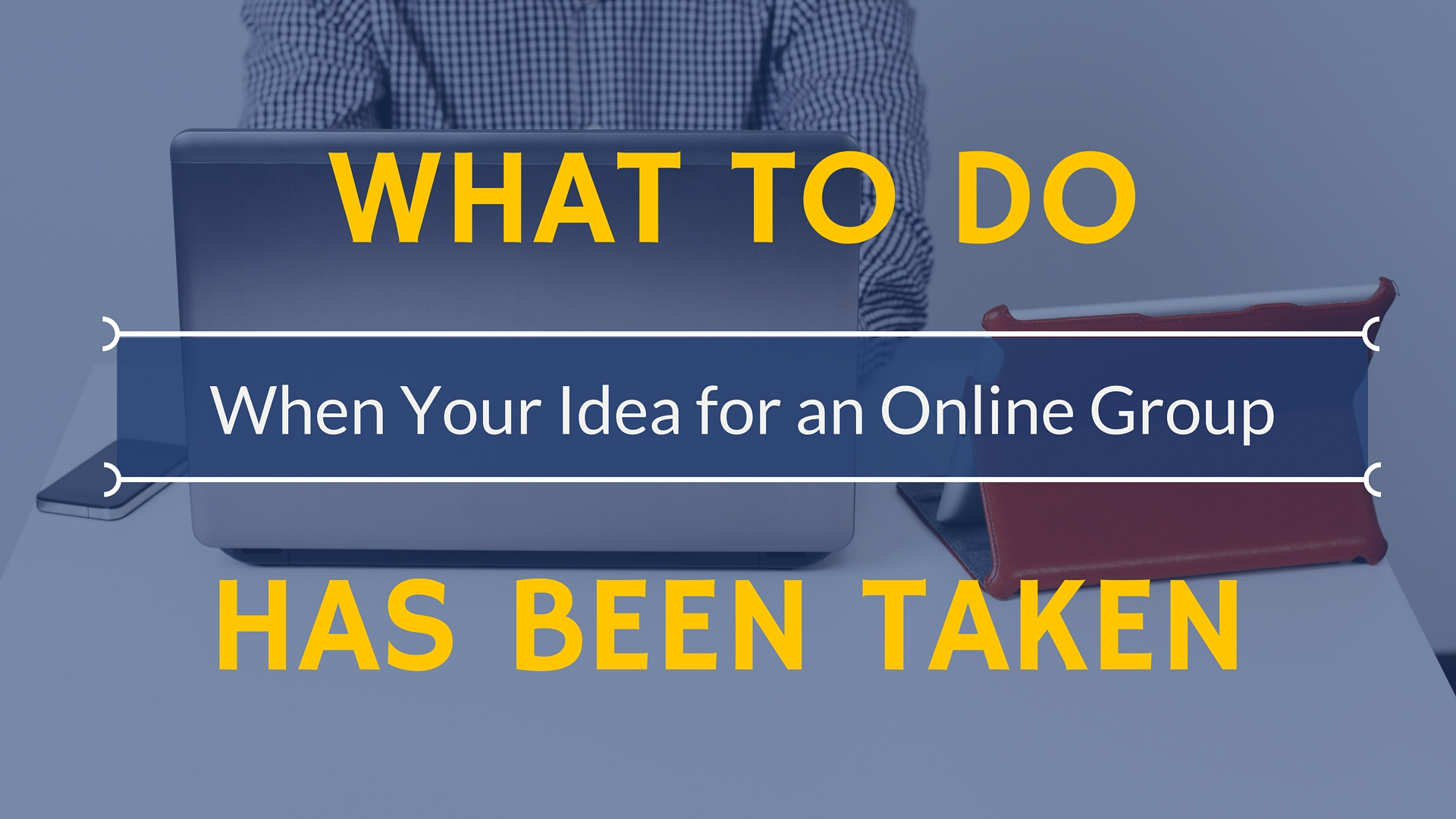 What to Do When Your Idea For an Online Group Has Been Taken