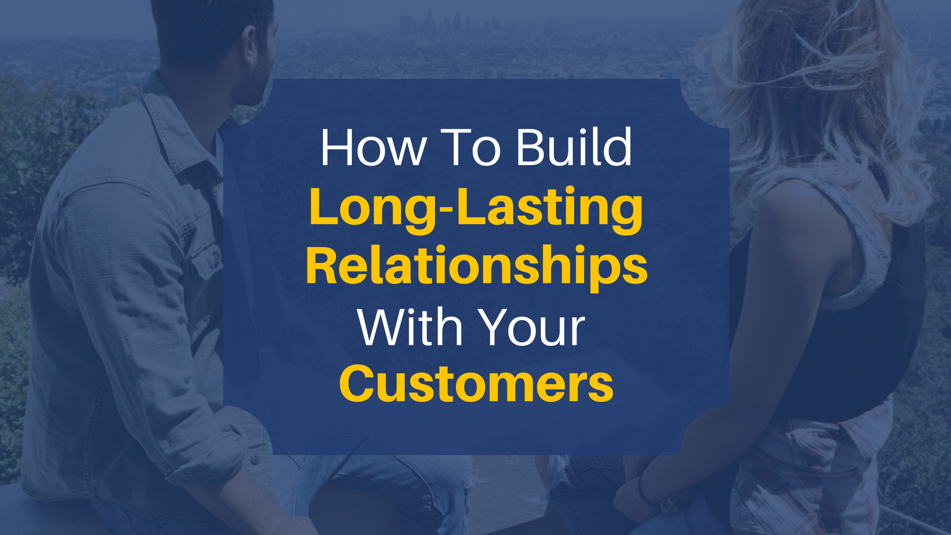 How To Build Long-Lasting Relationships With Your Customers